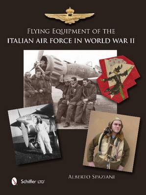 Flying Equipment of the Italian Air Force in World War II: Flight Suits, Flight Helmets, Goggles, Parachutes, Life Vests, Oxygen Masks, Boots, Gloves