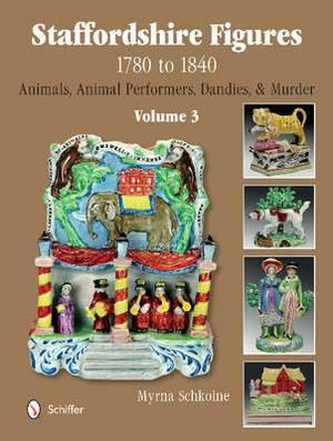 Staffordshire Figures 1780 to 1840: Volume 3 -- Animals, Animal Performers, Dandies & Murder