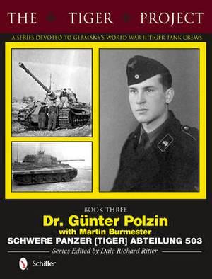 Tiger Project -- A Series Devoted to Germany's World War II Tiger Tank Crews: Dr Gunter Polzin-Schwere Panzer (Tiger) Abteilung 503