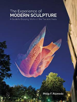 The Experience of Modern Sculpture: A Guide to Enjoying Works of the Past 100 Years