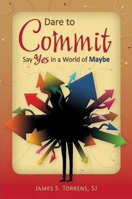 Dare to Commit: Say Yes in a World of Maybe