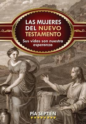 Las Mujeres del Nuevo Testamento: Sus Vidas Son Nuestra Esperanza