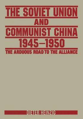 The Soviet Union and Communist China 1945-1950: The Arduous Road to the Alliance