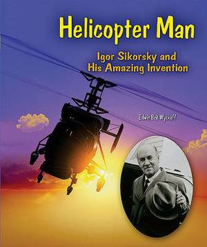 Helicopter Man: Igor Sikorsky and His Amazing Invention