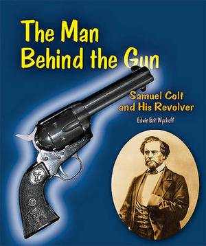 The Man Behind the Gun: Samuel Colt and His Revolver