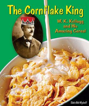 The Cornflake King: W. K. Kellogg and His Amazing Cereal