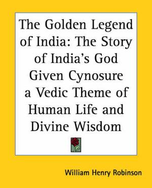 The Golden Legend of India: The Story of India's God Given Cynosure a Vedic Theme of Human Life and Divine Wisdom
