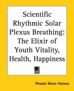 Scientific Rhythmic Solar Plexus Breathing: The Elixir of Youth Vitality, Health, Happiness