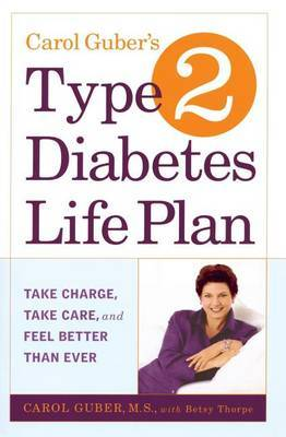 Carol Guber's Type 2 Diabetes Life Plan: Take Charge,Take Care and Feel Better Than Ever