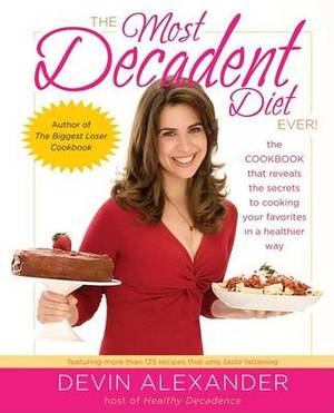 Most Decadent Diet Ever: The Cookbook That Reveals The Secrets To Cooking Your Favorites In A Healt