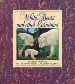 White Bears and Other Curiosities: The First 100 Years of the Royal British Columbia Museum