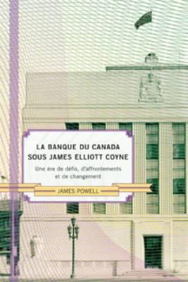 La Banque du Canada sous James Eliot Coyne: Une Ere de Defis, d'Affrontements et de Changement