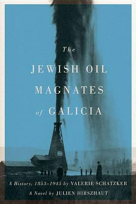 The Jewish Oil Magnates of Galicia: Part One: The Jewish Oil Magnates: A History, 1853-1945 by Valerie Schatzker;  Part Two: The Jewish Oil Magnates, A Novel by Julien Hirszhaut, Transla