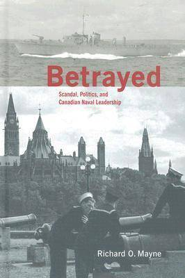 Betrayed: Scandal, Politics, and Canadian Naval Leadership