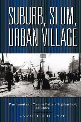 Suburb, Slum, Urban Village: Transformations in Toronto's Parkdale Neighbourhood, 1875-2002