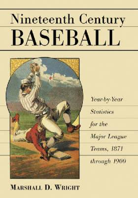 Nineteenth Century Baseball: Year-by-year Statistics for the Major League Teams, 1871 Through 1900