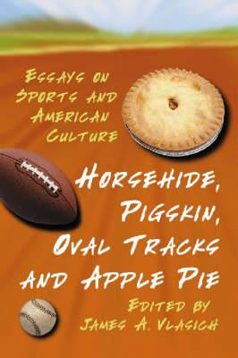 Horsehide, Pigskin, Oval Tracks and Apple Pie: Essays on Sports and American Culture