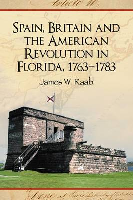 Spain, Britain and the American Revolution in Florida, 1763-1783