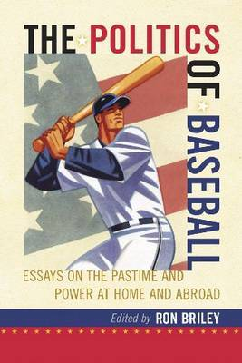 The Politics of Baseball: Essays on the Pastime and Power at Home and Abroad