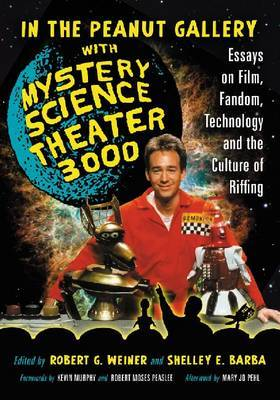 In the Peanut Gallery with Mystery Science Theatre 3000: Essays on Film, Fandom, Technology and the Culture of Riffing