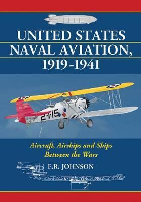 United States Naval Aviation, 1919-1941: Aircraft, Airships and Ships Between the Wars