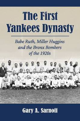 The First Yankees Dynasty: Babe Ruth, Miller Huggins and the Bronx Bombers of the 1920s