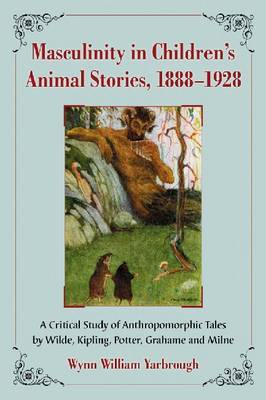 Masculinity in Children's Animal Stories, 1888-1928: A Critical Study of Anthropomorphic Tales by Wilde, Kipling, Potter, Grahame and Milne