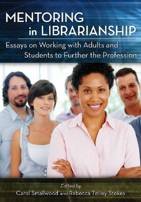 Mentoring in Librarianship: Essays on Working with Adults and Students to Further the Profession