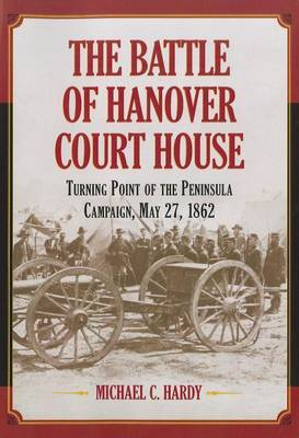The Battle of Hanover Court House: Turning Point of the Peninsula Campaign, May 27, 1862