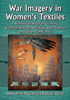 War Imagery in Women's Textiles: A Worldwide Study of Weaving, Knitting, Sewing, Quilting, Rug Making and Other Fabric Arts