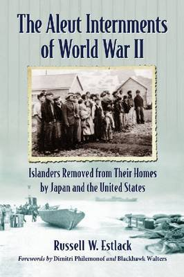 The Aleut Internments of World War II: Islanders Removed from Their Homes by Japan and the United States