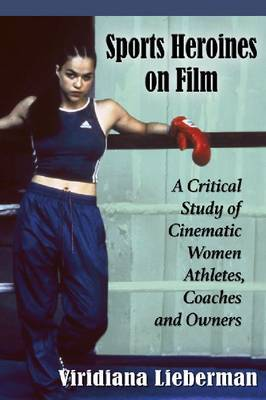 Sports Heroines on Film: A Critical Study of Cinematic Women Athletes, Coaches and Owners