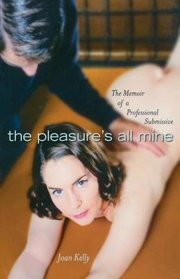 The Pleasures All Mine: A Sexual Memoir of a Submissive