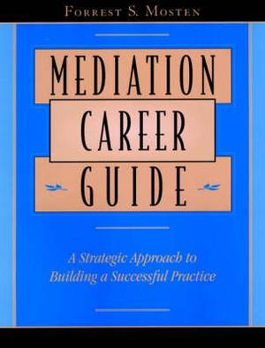 Mediation Career Guide: A Stragegic Approach to Building a Successful Practice