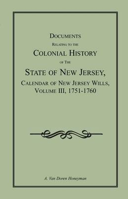 Documents Relating to the Colonial History of the State of New Jersey, Calendar of New Jersey Wills, Volume III, 1751-1760