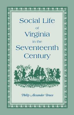 Social Life of Virginia in the Seventeenth Century. an Inquiry Into the Origin of the Higher Planting Class, Together with an Account of the Habits, C