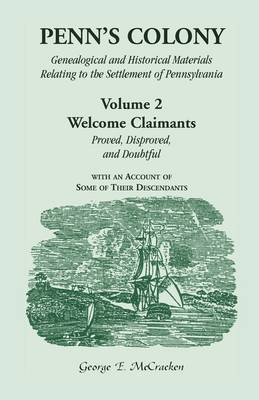Penn's Colony: Genealogical and Historical Materials Relating to the Settlement of Pennsylvania. Volume 2: Welcome Claimants-Proved, Disproved, and Doubtful, with an Account of Some of Their Descendants