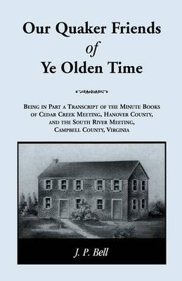 Our Quaker Friends of Ye Olden Time: Being in Part a Transcript of the Minute Books of Cedar Creek Meeting, Hanover County, and the South River Meeting, Campbell County, Virginia
