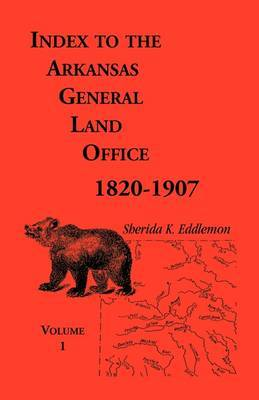 Index to the Arkansas General Land Office, 1820-1907, Volume One: Covering the Counties of Arkansas, Desha, Chicot, Jefferson and Phillips