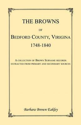 The Browns of Bedford County, Virginia, 1748-1840. a Collection of Brown Surname Records Extracted from Primary and Secondary Sources