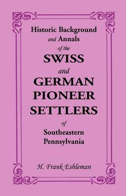 Historic Background and Annals of the Swiss and German Pioneer Settlers of Southeastern Pennsylvania