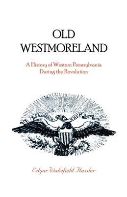Old Westmoreland: A History of Western Pennsylvania During the Revolution