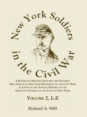 New York Soldiers in the Civil War, a Roster of Military Officers and Soldiers Who Served in New York Regiments in the Civil War as Listed in the Annual Reports of the Adjutant General of the State of New York, Volume 2 L-Z