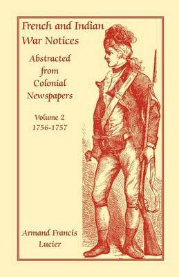 French and Indian War Notices Abstracted from Colonial Newspapers, Volume 2: 1756-1757