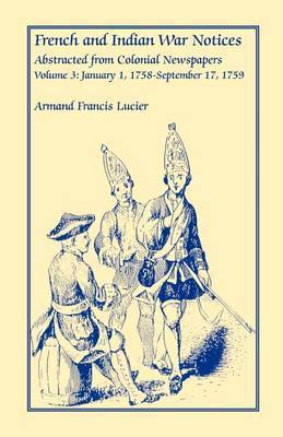 French and Indian War Notices Abstracted from Colonial Newspapers, Volume 3: January 1, 1758-September 17, 1759