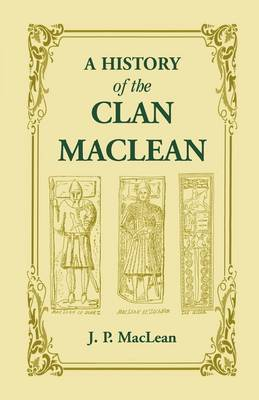 A History of the Clan MacLean from Its First Settlement at Duard Castle, in the Isle of Mull, to the Present Period, Including a Genealogical Account of Some of the Principal Families Together with Their Heraldry, Legends, Superstitions, Etc
