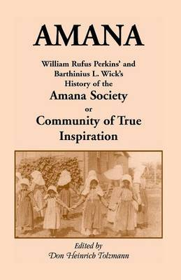 Amana: William Rufus Perkins' and Barthinius L. Wick's History of the Amana Society, or Community of True Inspiration