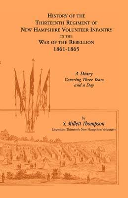 History of the Thirteenth Regiment of New Hampshire Volunteer Infantry in the War of the Rebellion, 1861-1865. a Diary Covering Three Years and a Day