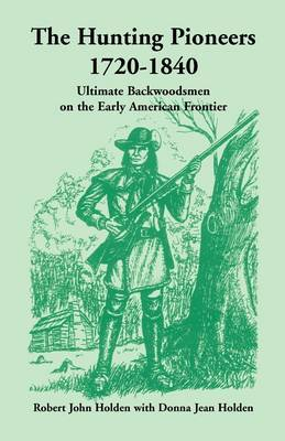 The Hunting Pioneers, 1720-1840: Ultimate Backwoodsmen on the Early American Frontier