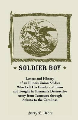 Soldier Boy: Letters and History of an Illinois Union Soldier Who Left His Family and Farm and Fought in Sherman's Destructive Army